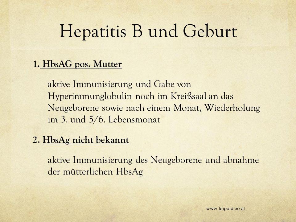 Hepatitis B und Geburt 1. HbsAG pos. Mutter aktive Immunisierung und Gabe von Hyperimmunglobulin noch im Kreißsaal an das Neugeborene sowie nach einem