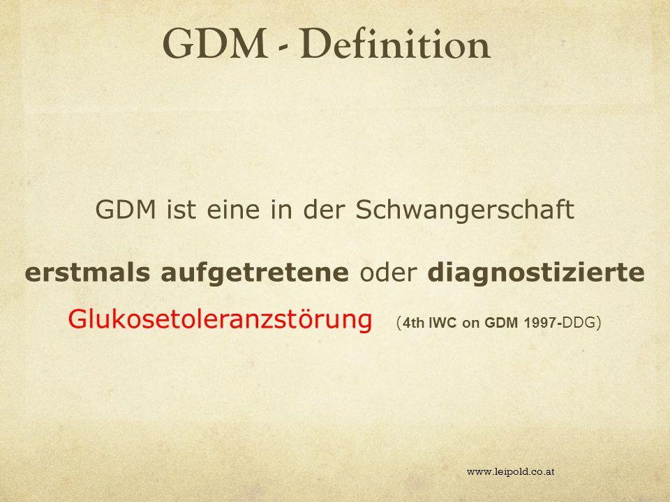 GDM - Definition www.leipold.co.at GDM ist eine in der Schwangerschaft erstmals aufgetretene oder diagnostizierte Glukosetoleranzstörung ( 4th IWC on