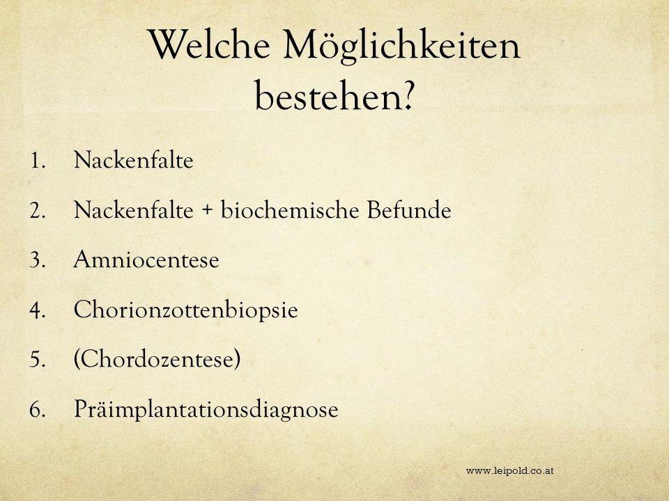Welche Möglichkeiten bestehen? 1. Nackenfalte 2. Nackenfalte + biochemische Befunde 3. Amniocentese 4. Chorionzottenbiopsie 5. (Chordozentese) 6. Präi