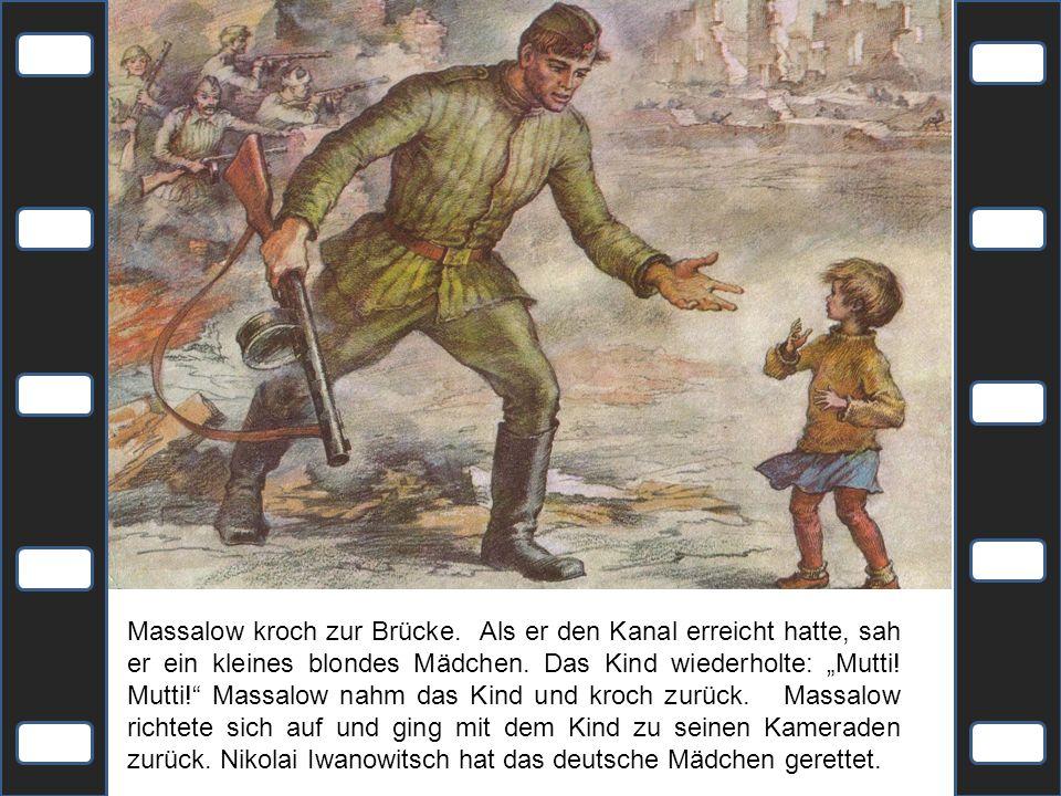 Massalow kroch zur Brücke. Als er den Kanal erreicht hatte, sah er ein kleines blondes Mädchen. Das Kind wiederholte: Mutti! Mutti! Massalow nahm das