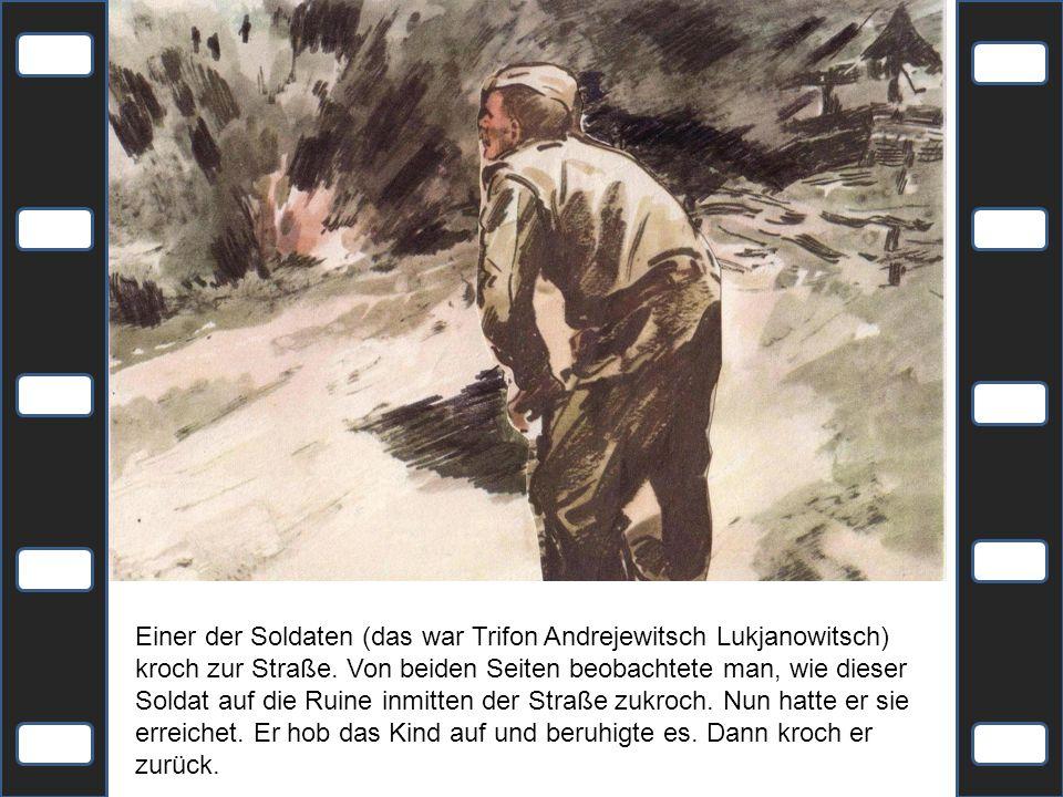 Einer der Soldaten (das war Trifon Andrejewitsch Lukjanowitsch) kroch zur Straße. Von beiden Seiten beobachtete man, wie dieser Soldat auf die Ruine i
