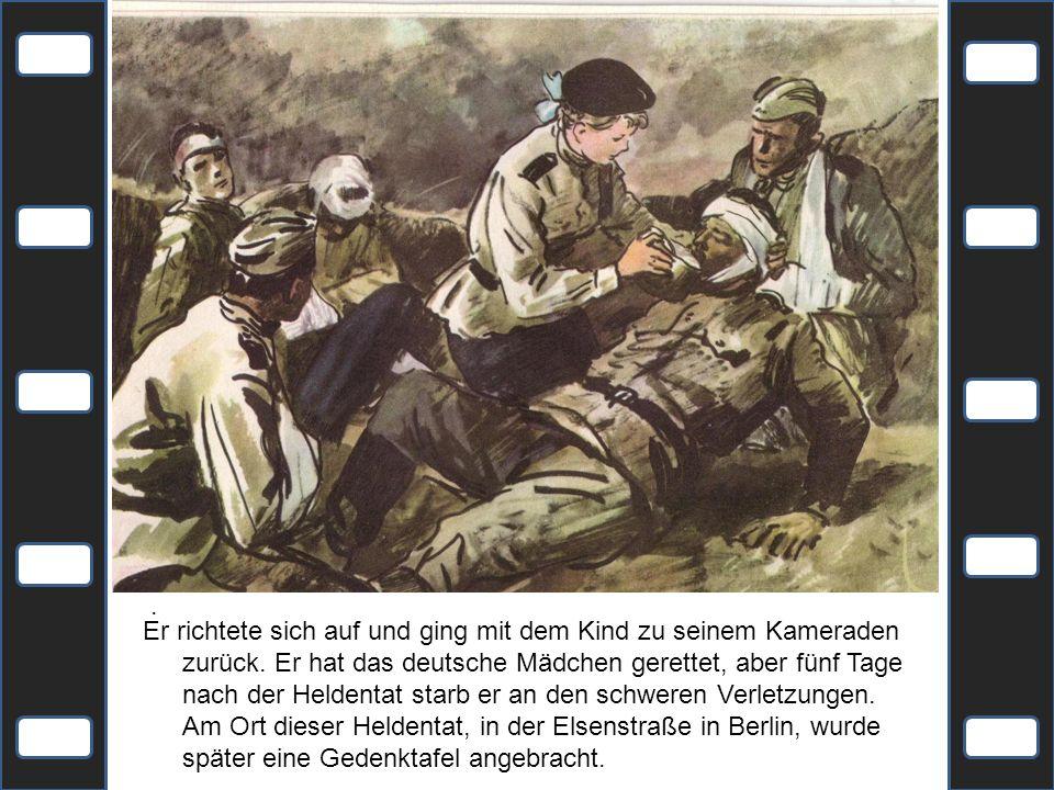 . Er richtete sich auf und ging mit dem Kind zu seinem Kameraden zurück. Er hat das deutsche Mädchen gerettet, aber fünf Tage nach der Heldentat starb