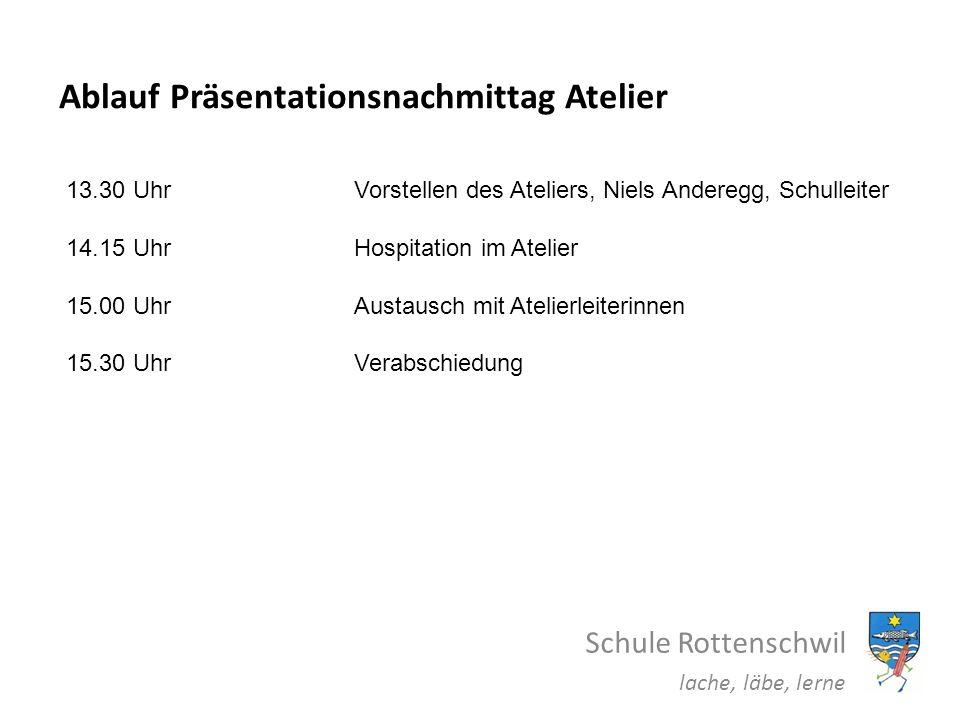 Ablauf Präsentationsnachmittag Atelier Schule Rottenschwil lache, läbe, lerne 13.30 UhrVorstellen des Ateliers, Niels Anderegg, Schulleiter 14.15 UhrH
