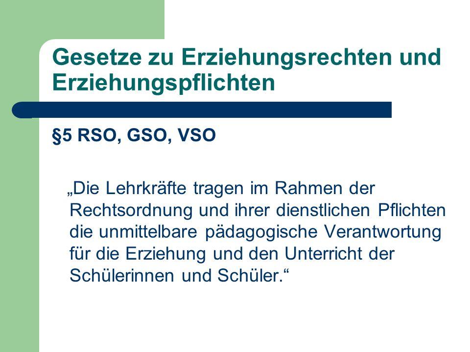 Gesetze zu Erziehungsrechten und Erziehungspflichten §5 RSO, GSO, VSO Die Lehrkräfte tragen im Rahmen der Rechtsordnung und ihrer dienstlichen Pflicht