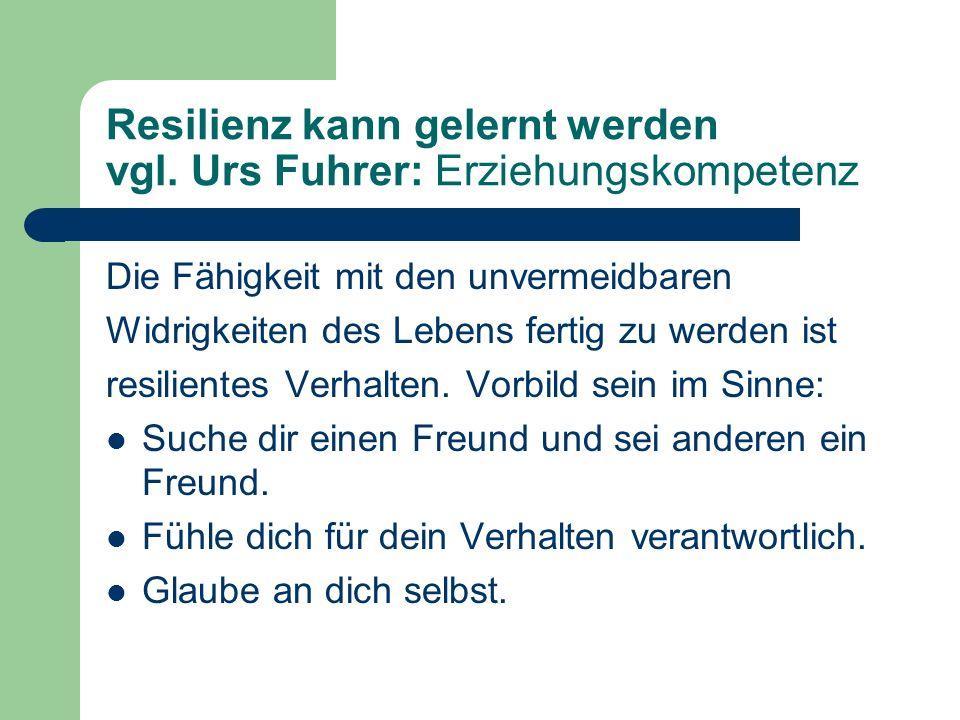 Resilienz kann gelernt werden vgl. Urs Fuhrer: Erziehungskompetenz Die Fähigkeit mit den unvermeidbaren Widrigkeiten des Lebens fertig zu werden ist r