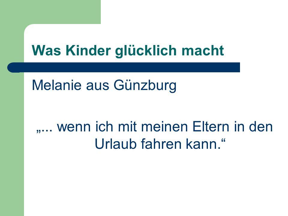 Was Kinder glücklich macht Melanie aus Günzburg... wenn ich mit meinen Eltern in den Urlaub fahren kann.