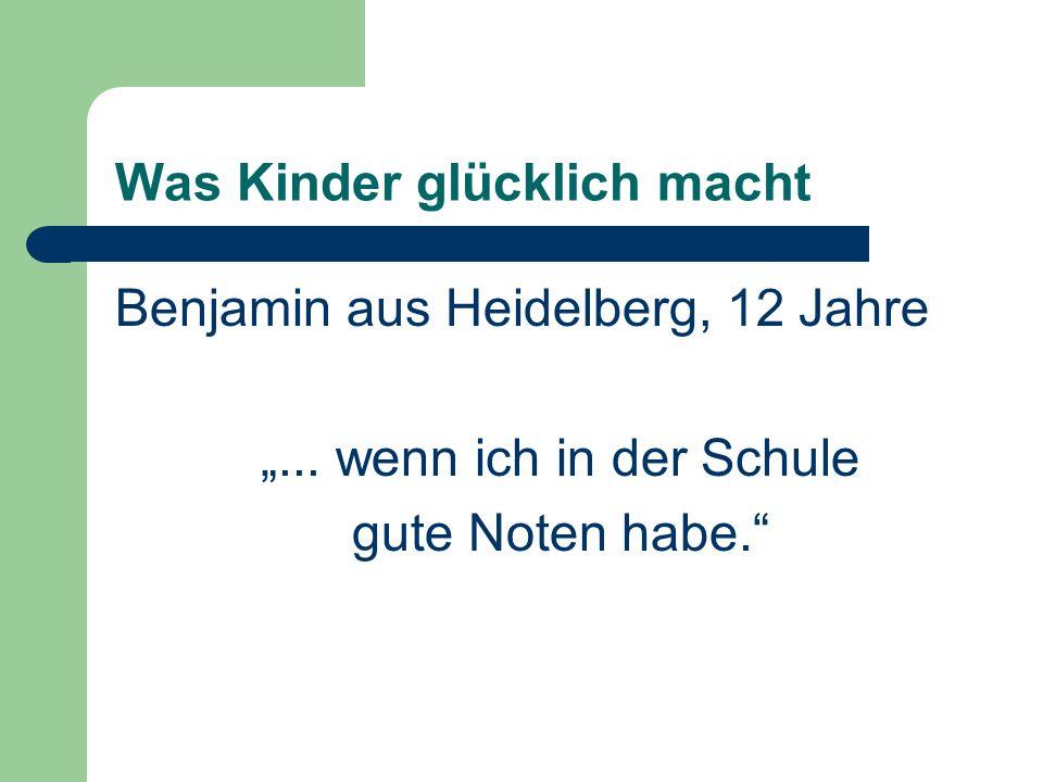 Was Kinder glücklich macht Benjamin aus Heidelberg, 12 Jahre... wenn ich in der Schule gute Noten habe.