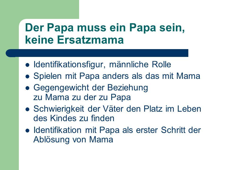 Der Papa muss ein Papa sein, keine Ersatzmama Identifikationsfigur, männliche Rolle Spielen mit Papa anders als das mit Mama Gegengewicht der Beziehun