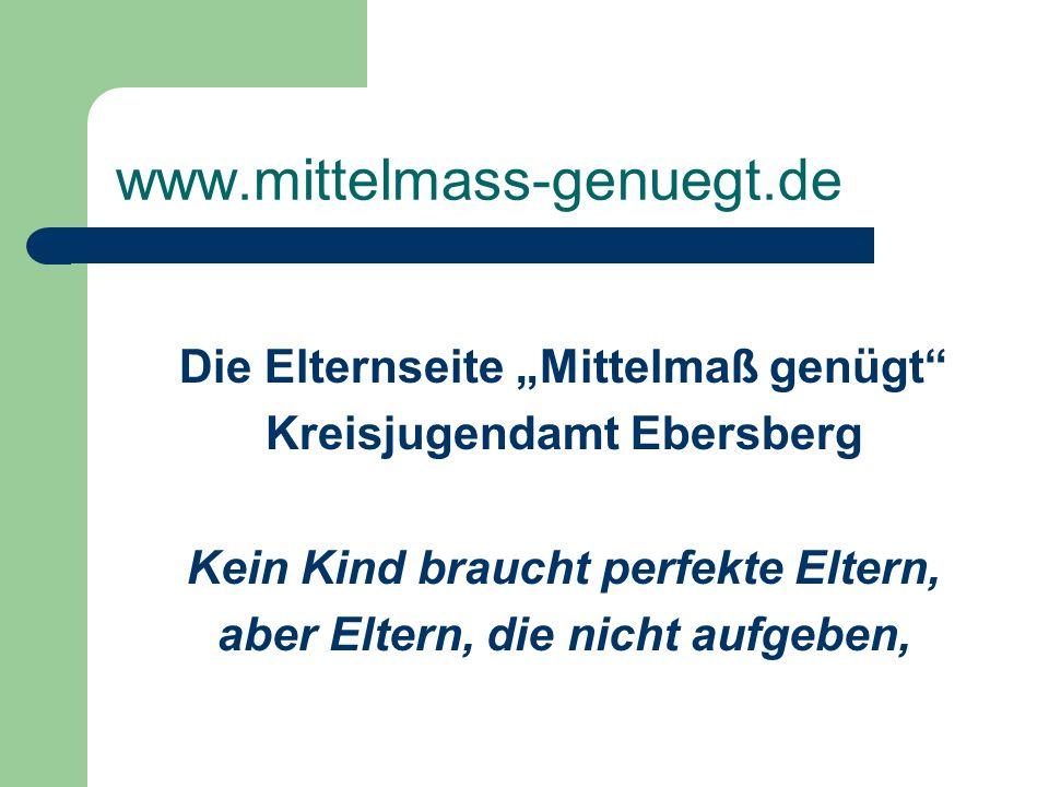 www.mittelmass-genuegt.de Die Elternseite Mittelmaß genügt Kreisjugendamt Ebersberg Kein Kind braucht perfekte Eltern, aber Eltern, die nicht aufgeben
