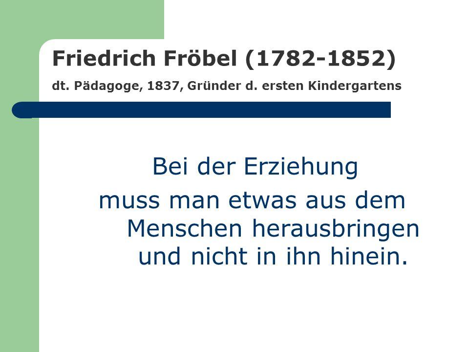 Friedrich Fröbel (1782-1852) dt. Pädagoge, 1837, Gründer d. ersten Kindergartens Bei der Erziehung muss man etwas aus dem Menschen herausbringen und n