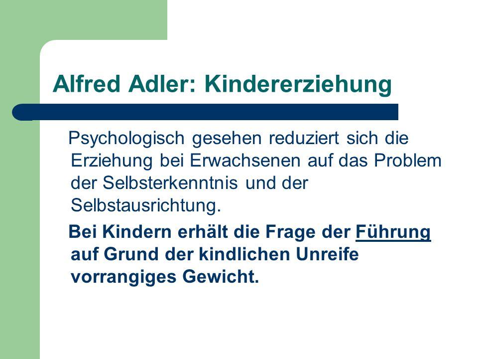 Alfred Adler: Kindererziehung Psychologisch gesehen reduziert sich die Erziehung bei Erwachsenen auf das Problem der Selbsterkenntnis und der Selbstau