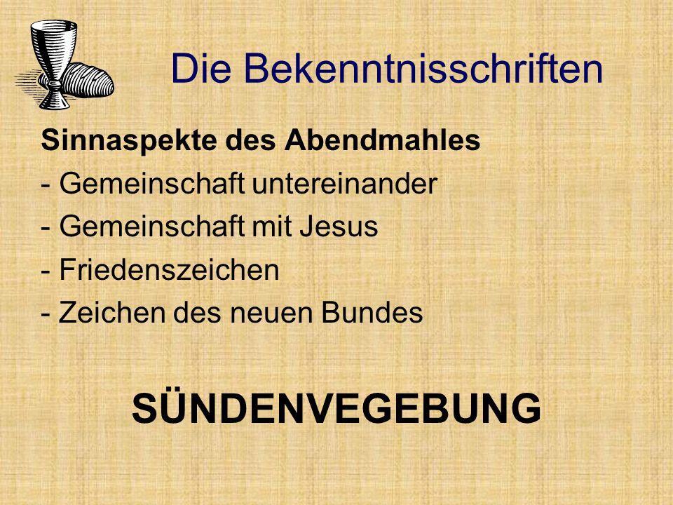 Sinnaspekte des Abendmahles - Gemeinschaft untereinander - Gemeinschaft mit Jesus - Friedenszeichen - Zeichen des neuen Bundes SÜNDENVEGEBUNG Die Bekenntnisschriften