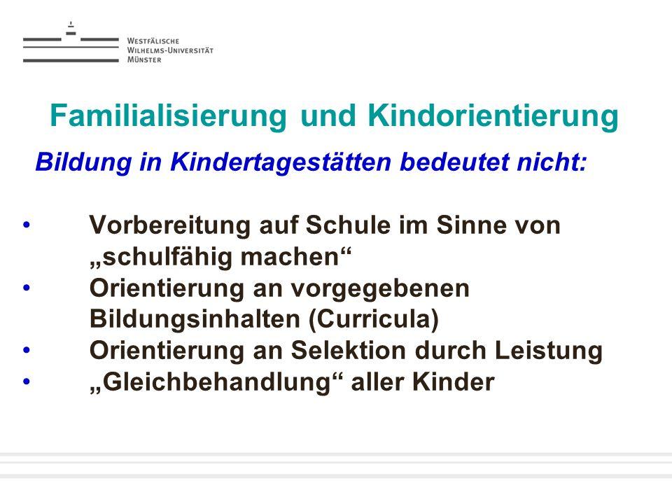 Familialisierung und Kindorientierung Bildung in Kindertagestätten bedeutet nicht: Vorbereitung auf Schule im Sinne von schulfähig machen Orientierung