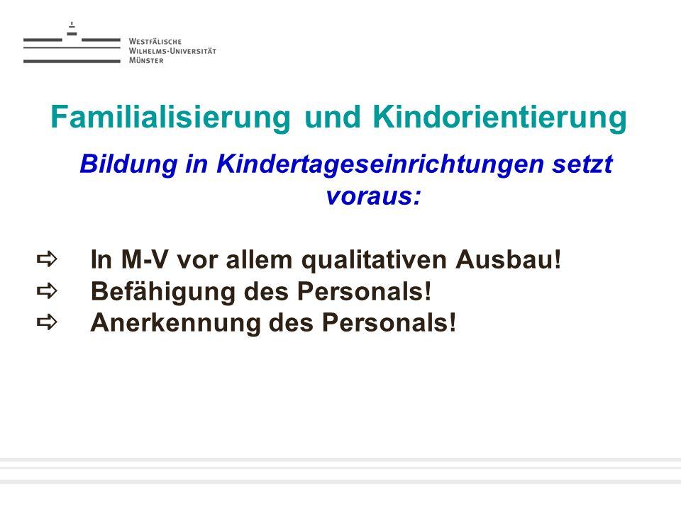 Familialisierung und Kindorientierung Bildung in Kindertageseinrichtungen setzt voraus: In M-V vor allem qualitativen Ausbau! Befähigung des Personals
