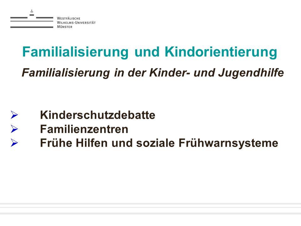 Familialisierung und Kindorientierung Familialisierung in der Kinder- und Jugendhilfe Kinderschutzdebatte Familienzentren Frühe Hilfen und soziale Frü