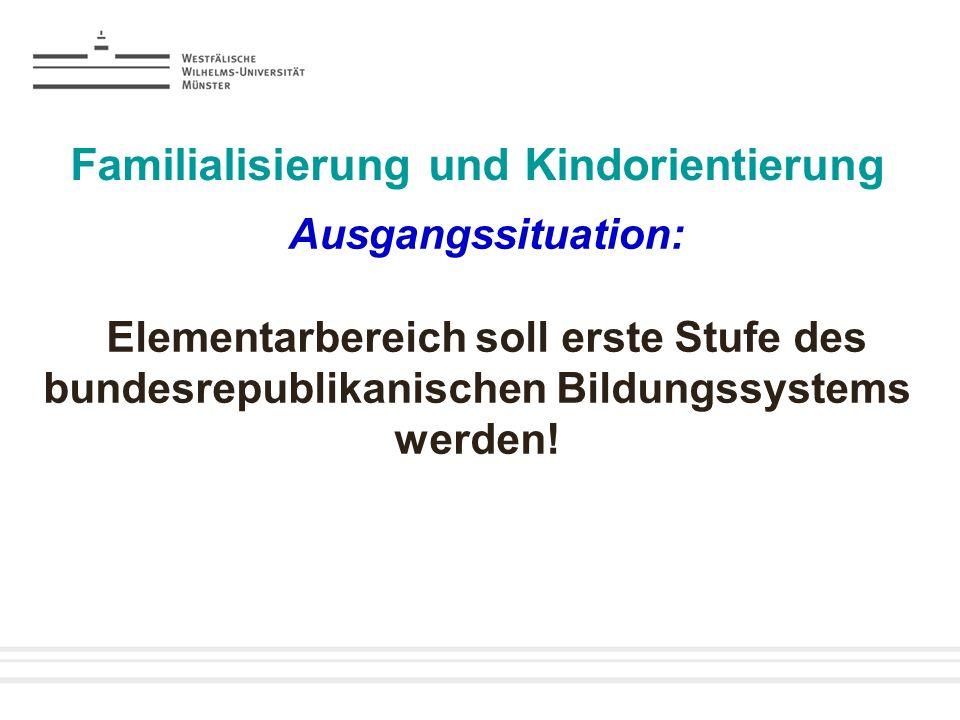 Familialisierung und Kindorientierung Ausgangssituation: Elementarbereich soll erste Stufe des bundesrepublikanischen Bildungssystems werden!