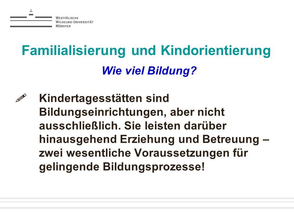 Familialisierung und Kindorientierung Wie viel Bildung? Kindertagesstätten sind Bildungseinrichtungen, aber nicht ausschließlich. Sie leisten darüber