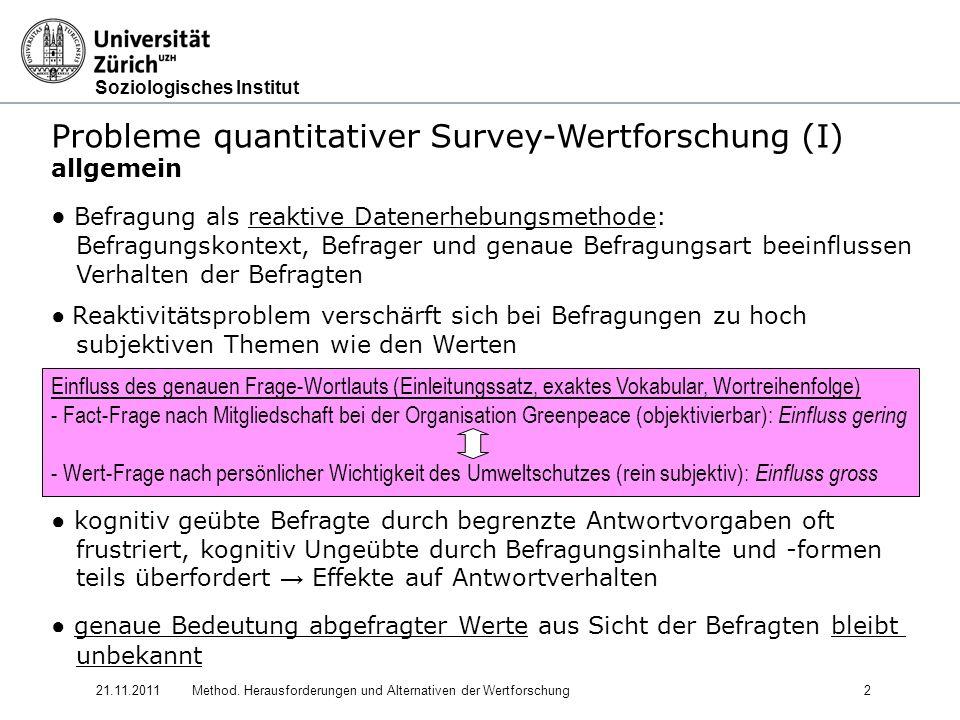 Soziologisches Institut 21.11.2011Method. Herausforderungen und Alternativen der Wertforschung2 Probleme quantitativer Survey-Wertforschung (I) allgem