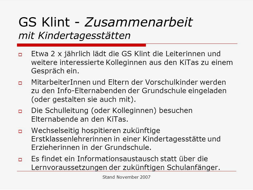 Stand November 2007 GS Klint - Zusammenarbeit mit Kindertagesstätten Etwa 2 x jährlich lädt die GS Klint die Leiterinnen und weitere interessierte Kolleginnen aus den KiTas zu einem Gespräch ein.