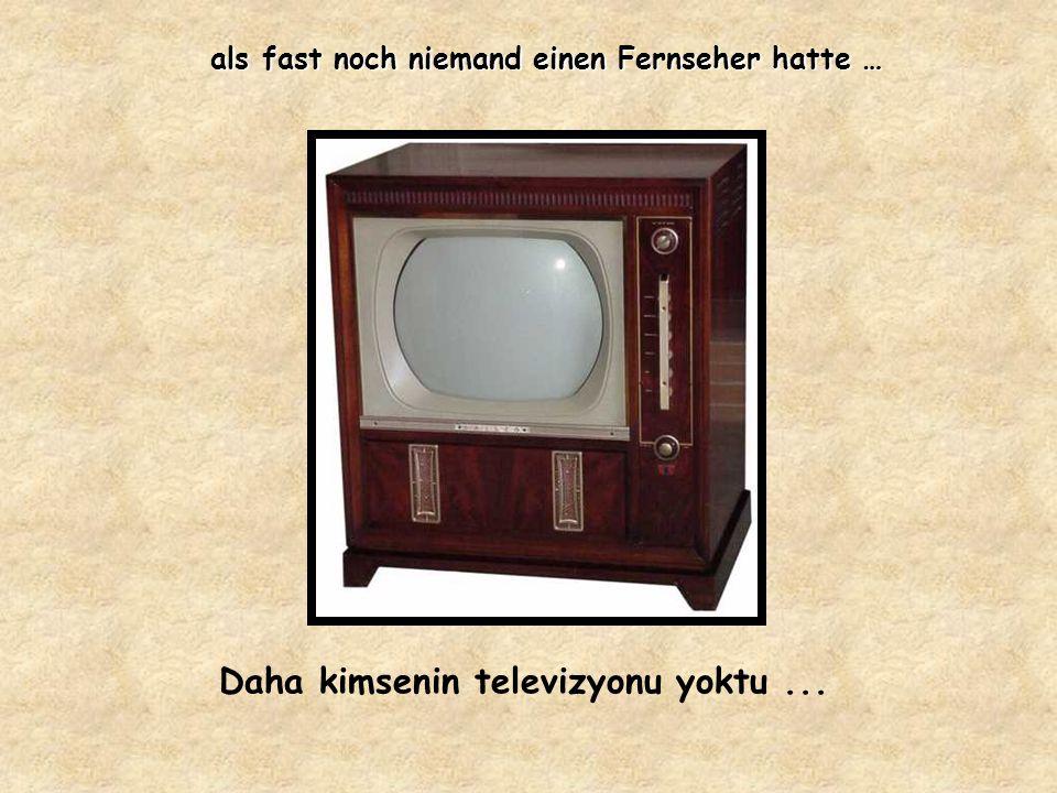 als fast noch niemand einen Fernseher hatte … Daha kimsenin televizyonu yoktu...