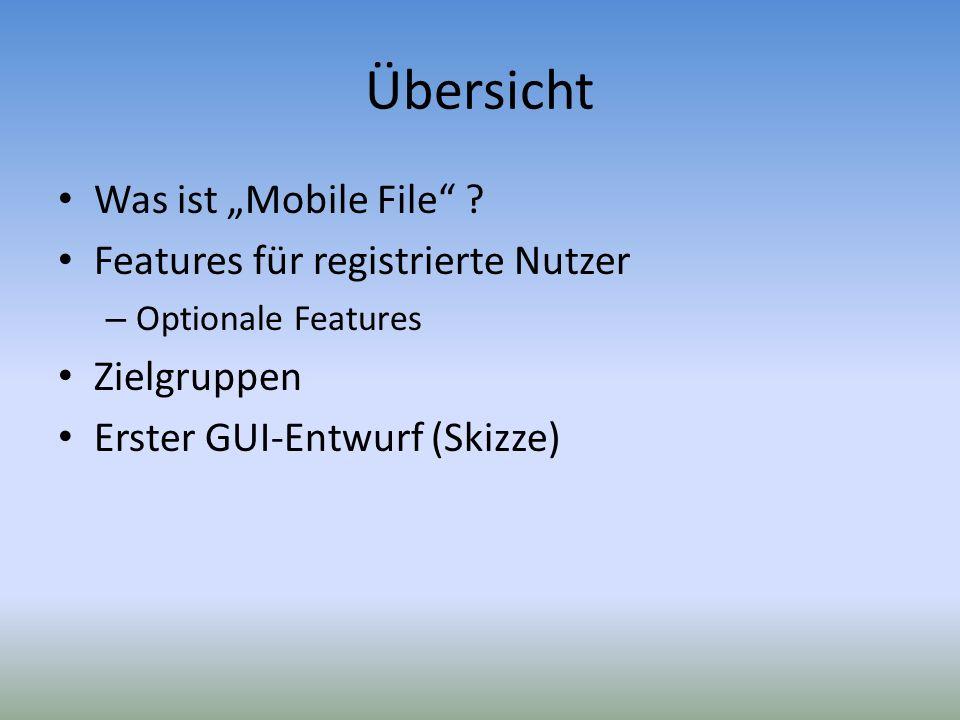 Übersicht Was ist Mobile File ? Features für registrierte Nutzer – Optionale Features Zielgruppen Erster GUI-Entwurf (Skizze)