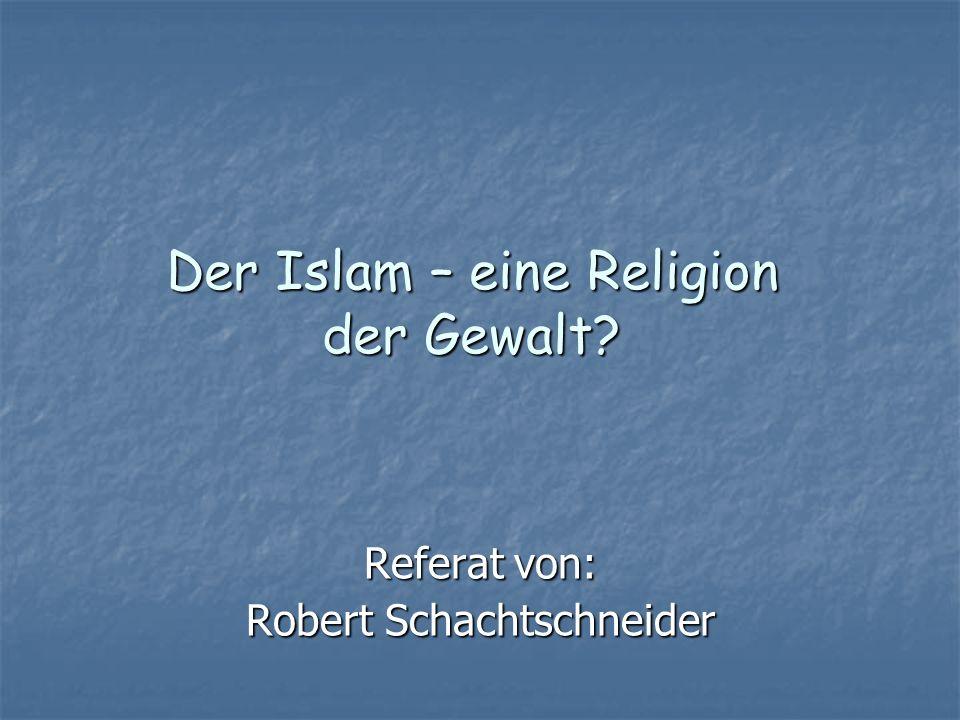 Der Islam – eine Religion der Gewalt? Referat von: Robert Schachtschneider