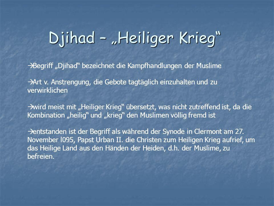 Djihad – Heiliger Krieg Begriff Djihad bezeichnet die Kampfhandlungen der Muslime Art v. Anstrengung, die Gebote tagtäglich einzuhalten und zu verwirk