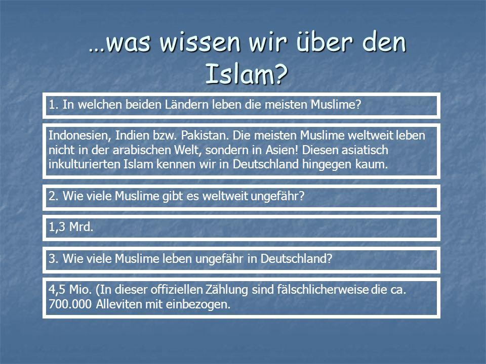 …was wissen wir über den Islam? 1. In welchen beiden Ländern leben die meisten Muslime? Indonesien, Indien bzw. Pakistan. Die meisten Muslime weltweit