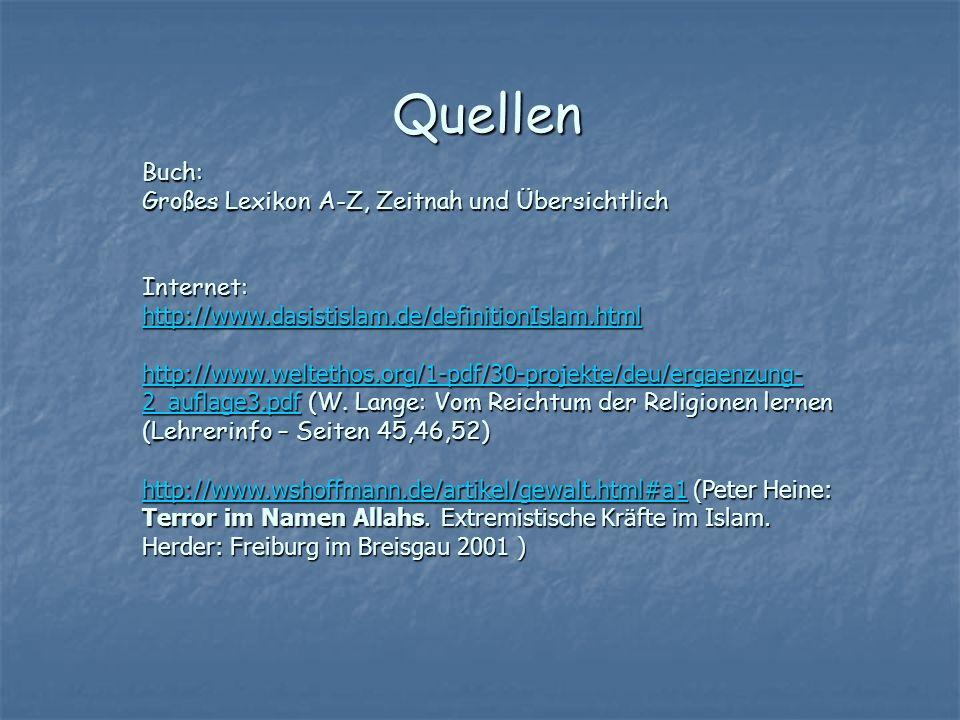 Quellen Buch: Großes Lexikon A-Z, Zeitnah und Übersichtlich Internet: http://www.dasistislam.de/definitionIslam.html http://www.weltethos.org/1-pdf/30