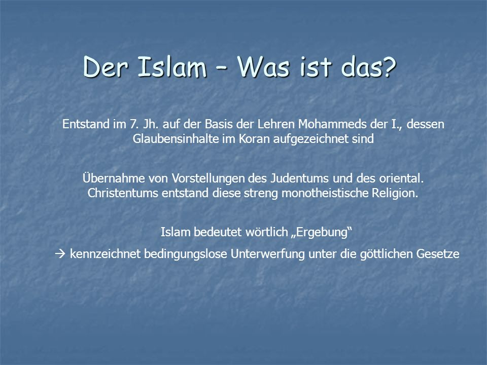 Entstand im 7. Jh. auf der Basis der Lehren Mohammeds der I., dessen Glaubensinhalte im Koran aufgezeichnet sind Übernahme von Vorstellungen des Juden