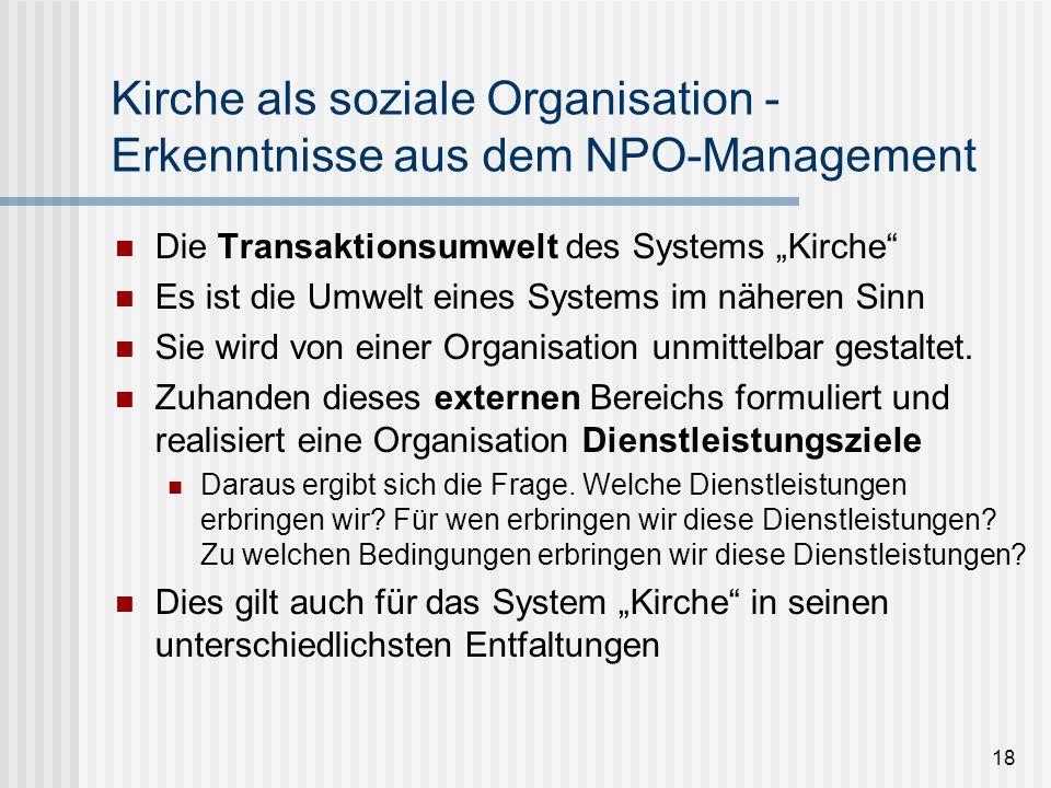 18 Kirche als soziale Organisation - Erkenntnisse aus dem NPO-Management Die Transaktionsumwelt des Systems Kirche Es ist die Umwelt eines Systems im
