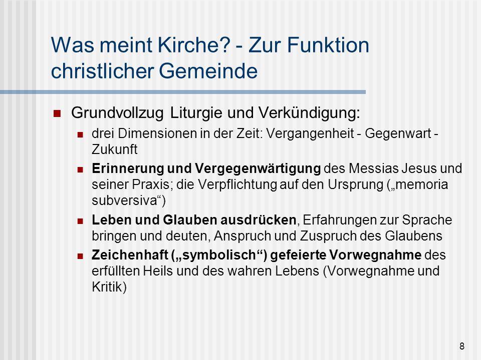 8 Was meint Kirche? - Zur Funktion christlicher Gemeinde Grundvollzug Liturgie und Verkündigung: drei Dimensionen in der Zeit: Vergangenheit - Gegenwa