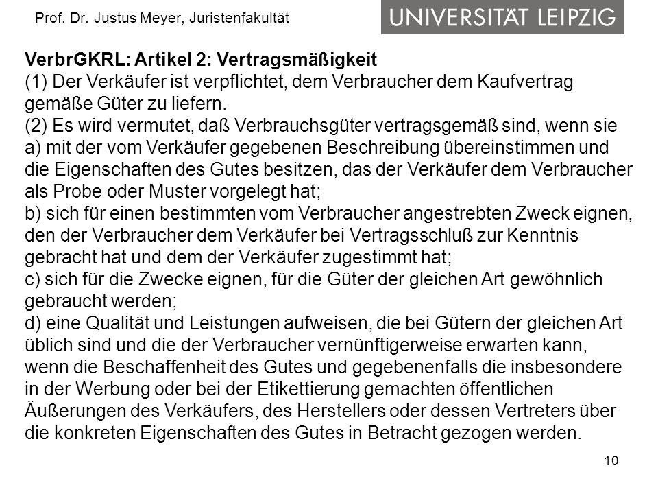 10 Prof. Dr. Justus Meyer, Juristenfakultät VerbrGKRL: Artikel 2: Vertragsmäßigkeit (1) Der Verkäufer ist verpflichtet, dem Verbraucher dem Kaufvertra