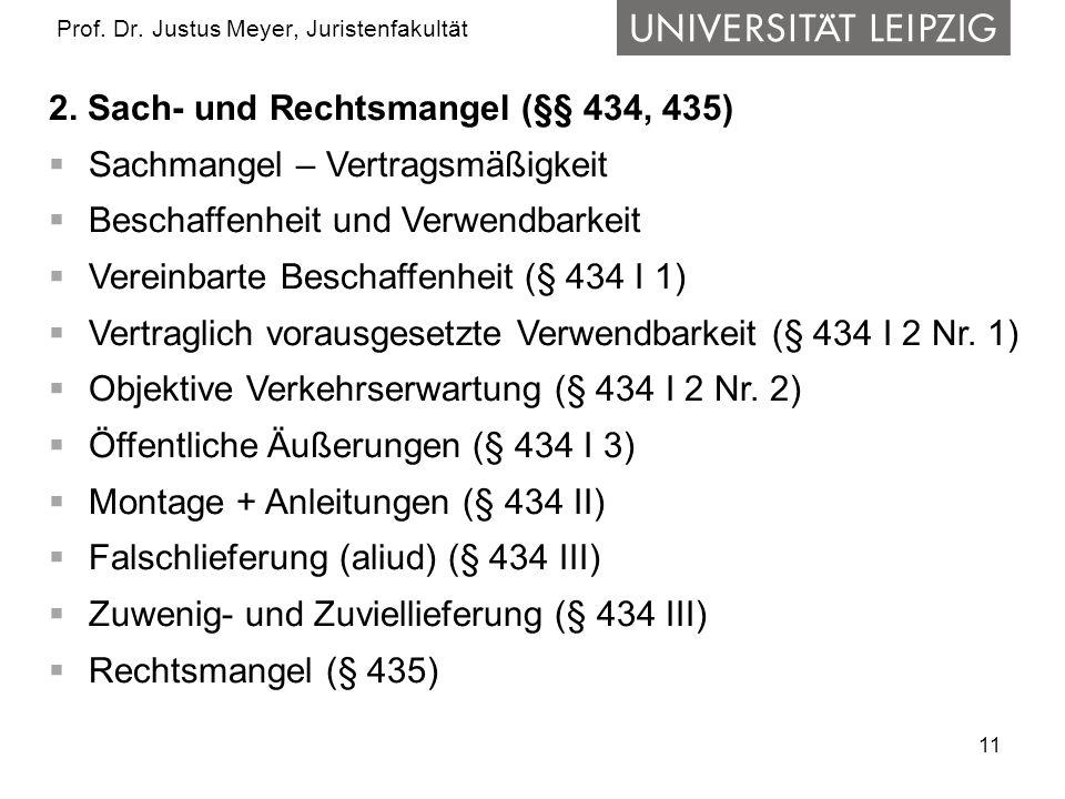 11 Prof. Dr. Justus Meyer, Juristenfakultät 2. Sach- und Rechtsmangel (§§ 434, 435) Sachmangel – Vertragsmäßigkeit Beschaffenheit und Verwendbarkeit V