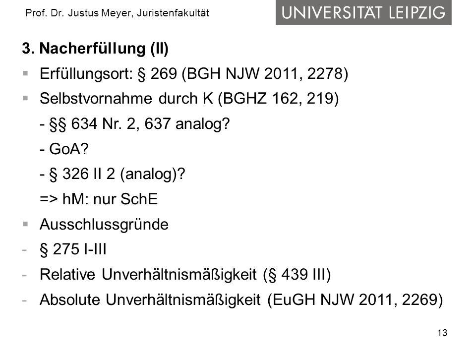 13 Prof. Dr. Justus Meyer, Juristenfakultät 3. Nacherfüllung (II) Erfüllungsort: § 269 (BGH NJW 2011, 2278) Selbstvornahme durch K (BGHZ 162, 219) - §