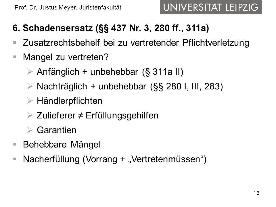 16 Prof. Dr. Justus Meyer, Juristenfakultät 6. Schadensersatz (§§ 437 Nr. 3, 280 ff., 311a) Zusatzrechtsbehelf bei zu vertretender Pflichtverletzung M