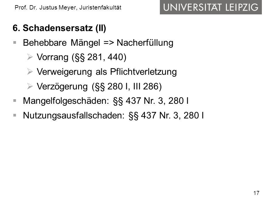 17 Prof. Dr. Justus Meyer, Juristenfakultät 6. Schadensersatz (II) Behebbare Mängel => Nacherfüllung Vorrang (§§ 281, 440) Verweigerung als Pflichtver