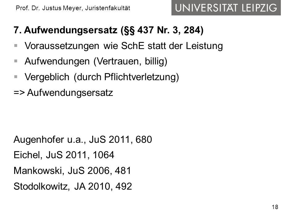 18 Prof. Dr. Justus Meyer, Juristenfakultät 7. Aufwendungsersatz (§§ 437 Nr. 3, 284) Voraussetzungen wie SchE statt der Leistung Aufwendungen (Vertrau