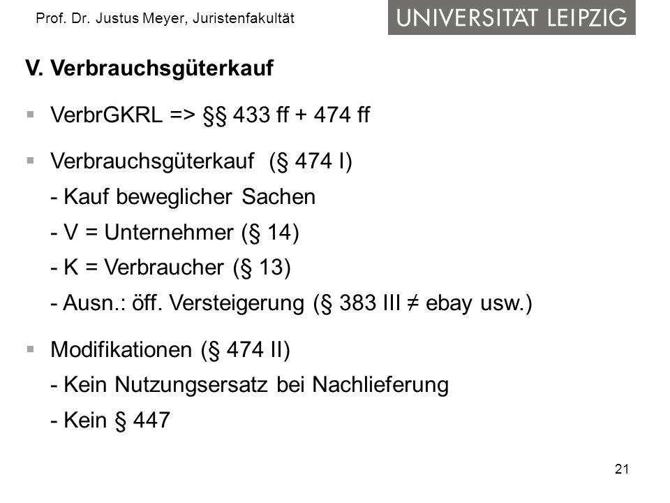 21 Prof. Dr. Justus Meyer, Juristenfakultät V. Verbrauchsgüterkauf VerbrGKRL => §§ 433 ff + 474 ff Verbrauchsgüterkauf (§ 474 I) - Kauf beweglicher Sa
