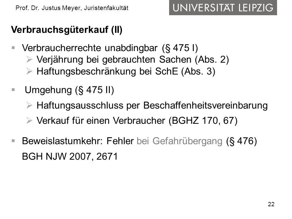 22 Prof. Dr. Justus Meyer, Juristenfakultät Verbrauchsgüterkauf (II) Verbraucherrechte unabdingbar (§ 475 I) Verjährung bei gebrauchten Sachen (Abs. 2