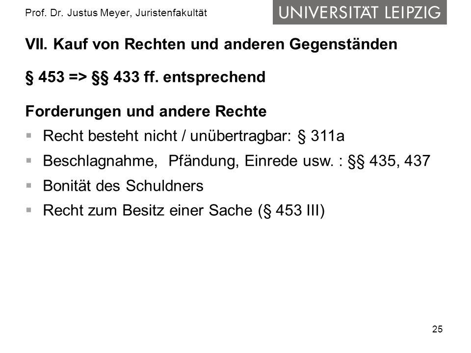 25 Prof. Dr. Justus Meyer, Juristenfakultät VII. Kauf von Rechten und anderen Gegenständen § 453 => §§ 433 ff. entsprechend Forderungen und andere Rec