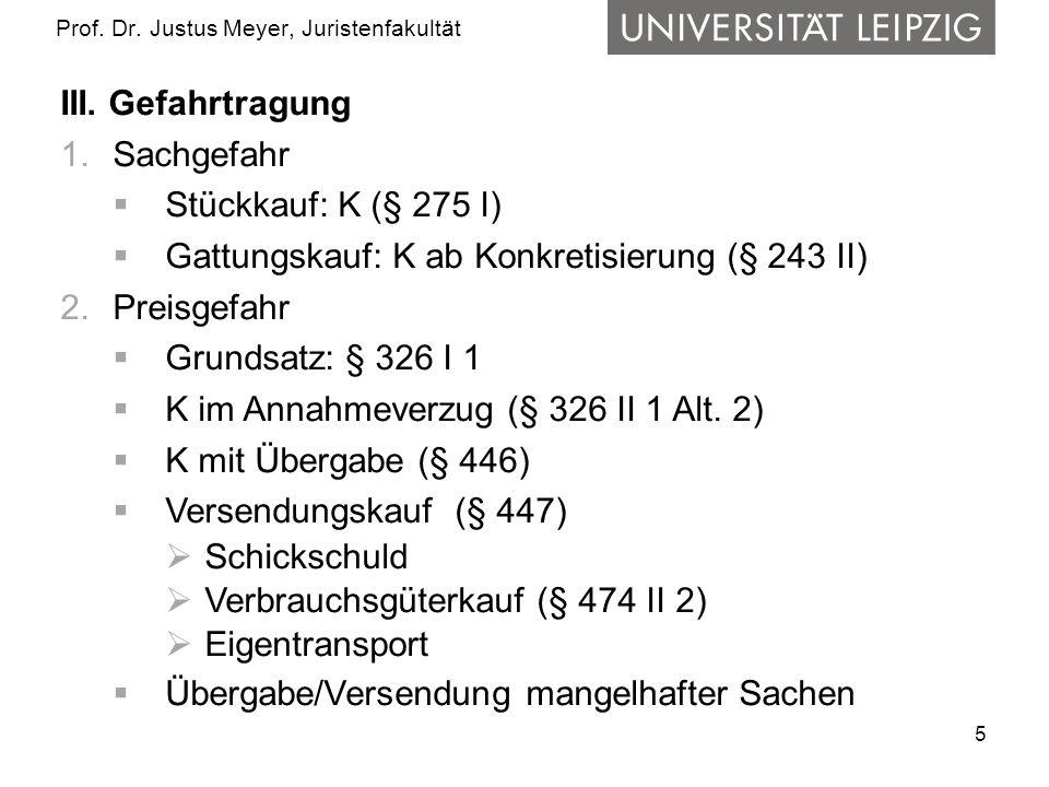5 Prof. Dr. Justus Meyer, Juristenfakultät III. Gefahrtragung 1.Sachgefahr Stückkauf: K (§ 275 I) Gattungskauf: K ab Konkretisierung (§ 243 II) 2.Prei