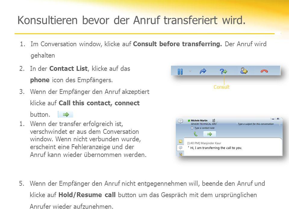 Konsultieren bevor der Anruf transferiert wird. 1.Im Conversation window, klicke auf Consult before transferring. Der Anruf wird gehalten 2.In der Con