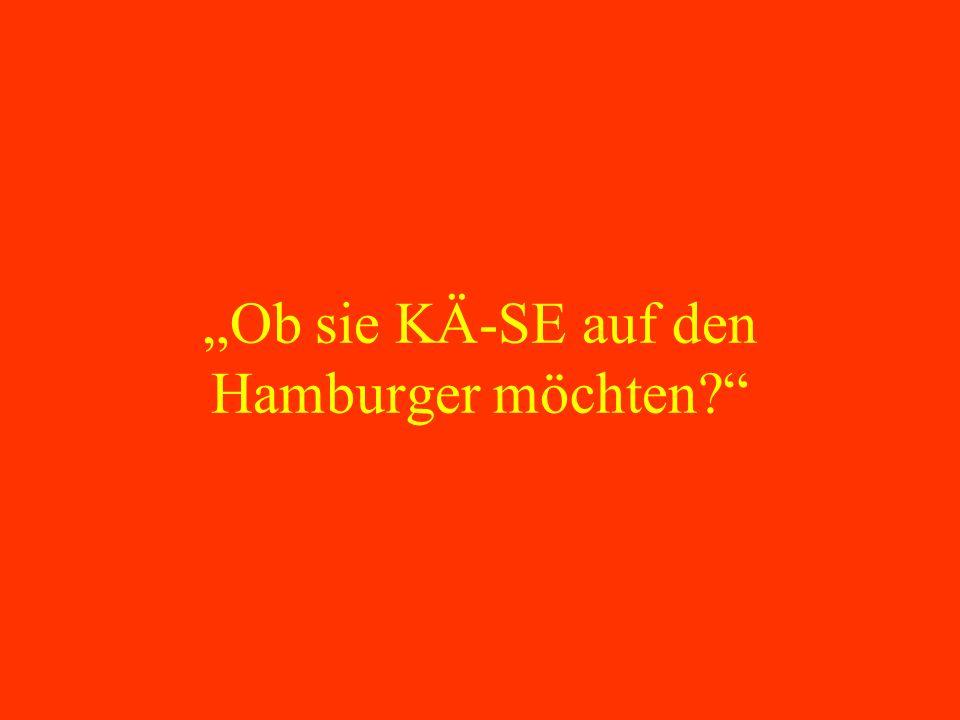 Ob sie KÄ-SE auf den Hamburger möchten?