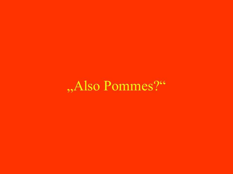 Also Pommes?