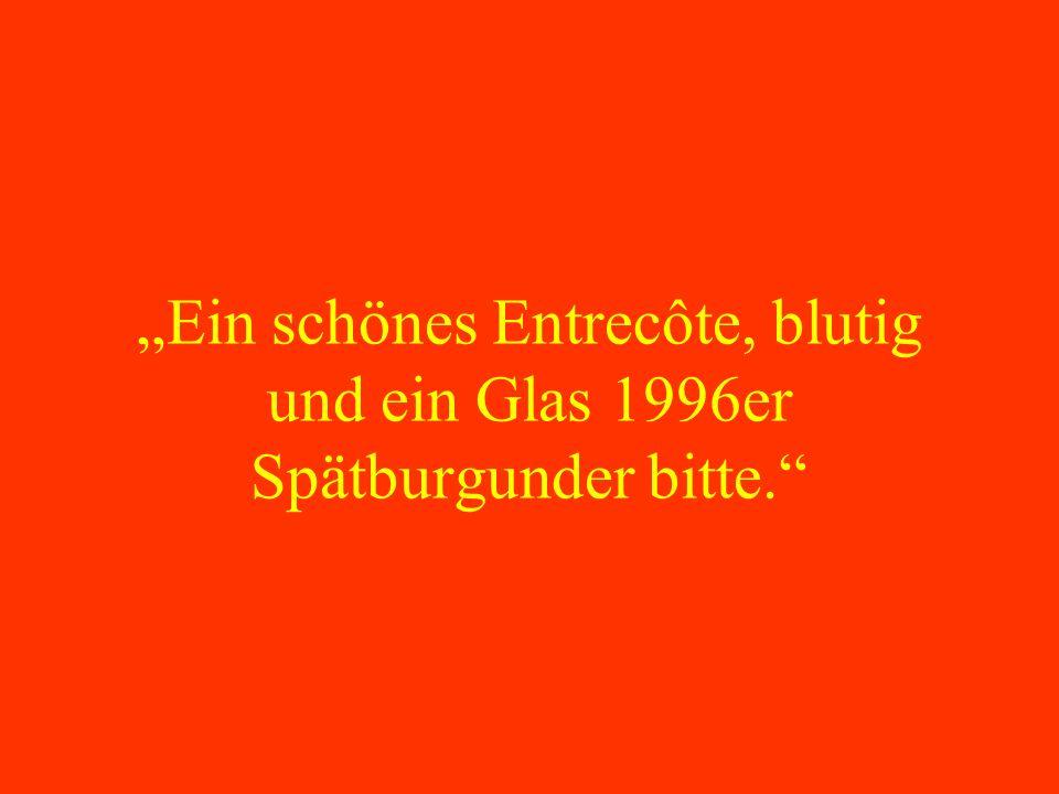 Ein schönes Entrecôte, blutig und ein Glas 1996er Spätburgunder bitte.