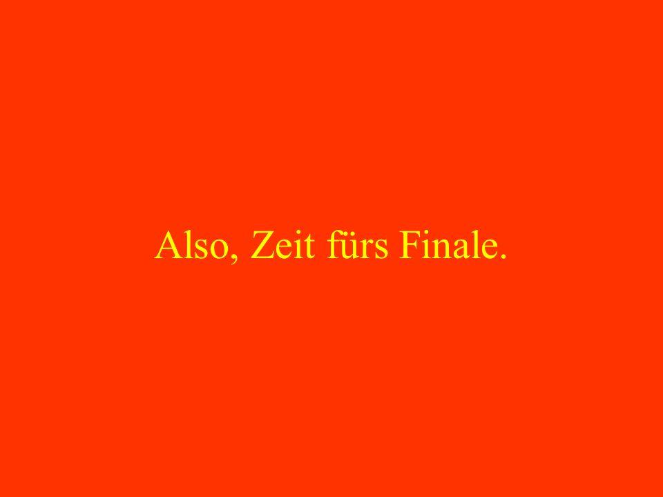 Also, Zeit fürs Finale.