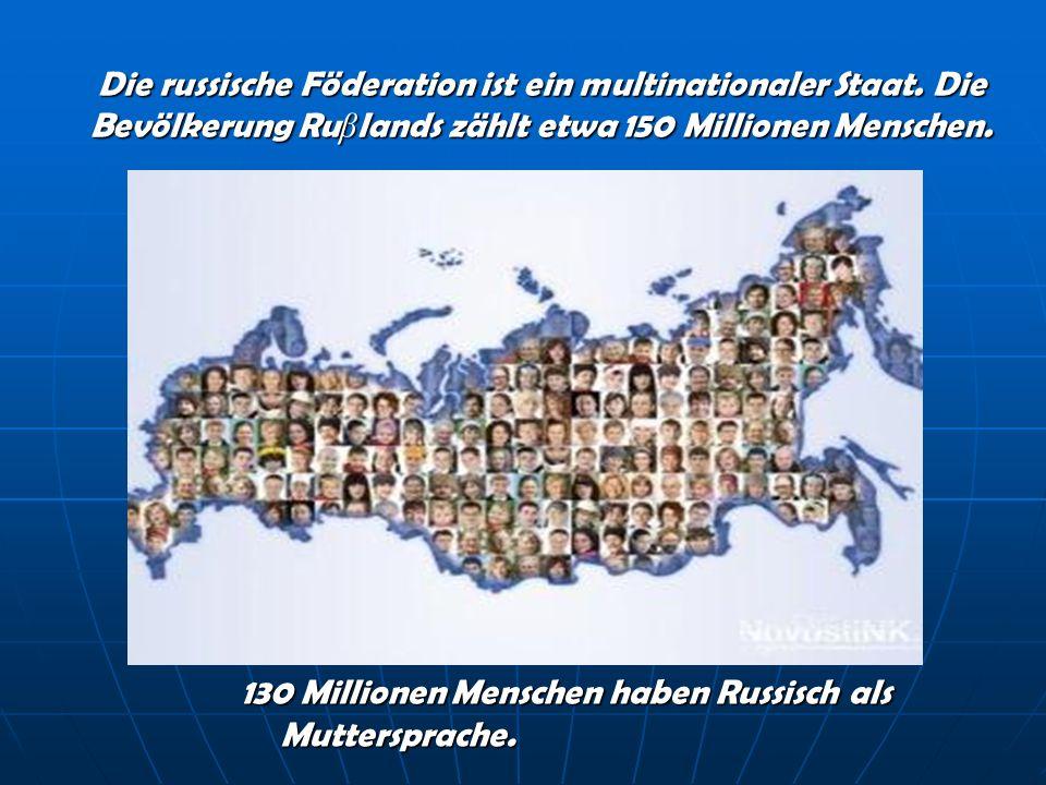 Die russische Föderation ist ein multinationaler Staat. Die Bevölkerung Ru β lands zählt etwa 150 Millionen Menschen. 130 Millionen Menschen haben Rus