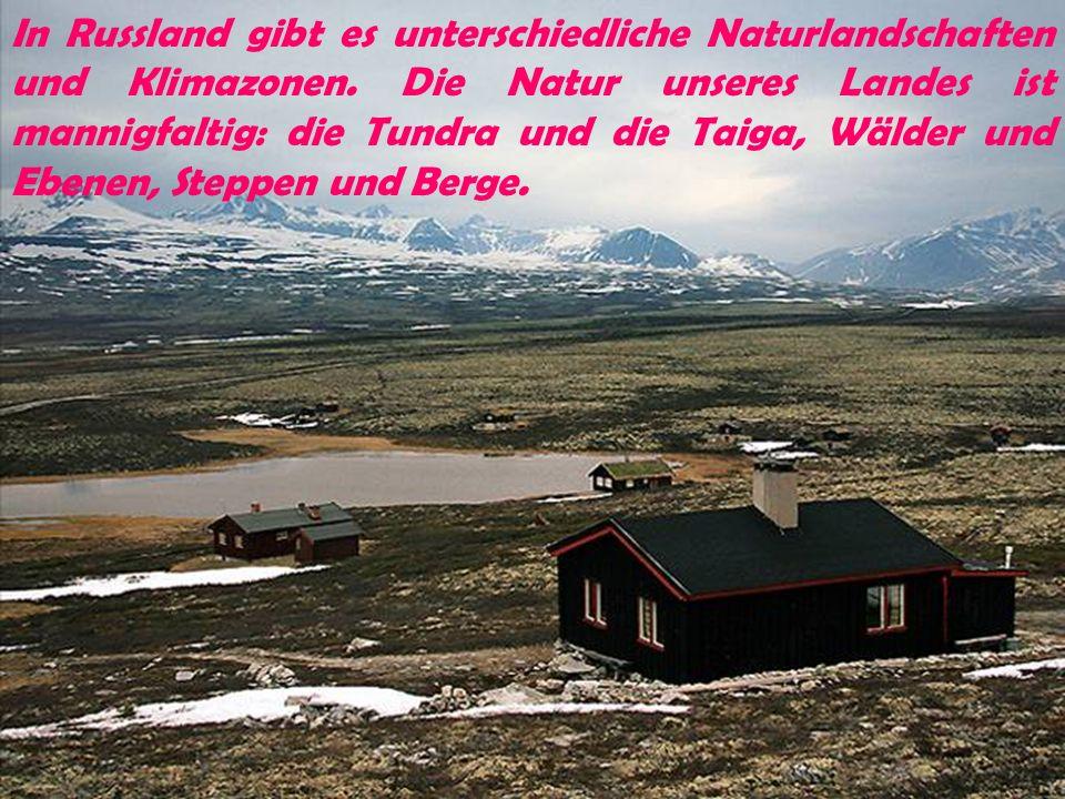 In Russland gibt es unterschiedliche Naturlandschaften und Klimazonen. Die Natur unseres Landes ist mannigfaltig: die Tundra und die Taiga, Wälder und
