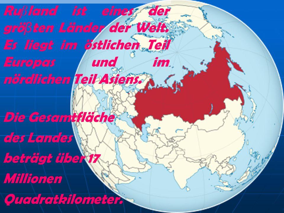 Ru β land ist eines der grö β ten Länder der Welt. Es liegt im östlichen Teil Europas und im nördlichen Teil Asiens. Die Gesamtfläche des Landes beträ
